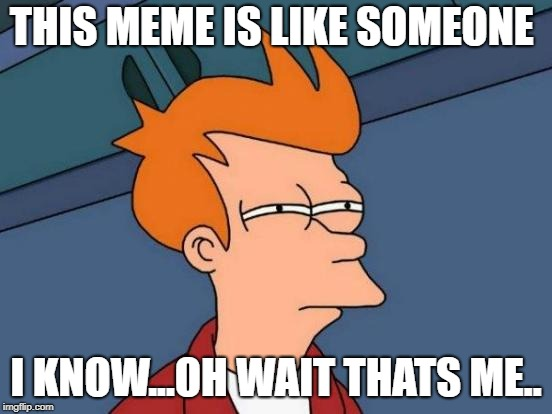 Futurama Fry Meme | THIS MEME IS LIKE SOMEONE I KNOW...OH WAIT THATS ME.. | image tagged in memes,futurama fry | made w/ Imgflip meme maker