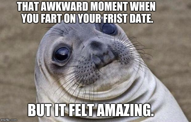 Awkward Moment Sealion Meme | THAT AWKWARD MOMENT WHEN YOU FART ON YOUR FRIST DATE. BUT IT FELT AMAZING. | image tagged in memes,awkward moment sealion | made w/ Imgflip meme maker