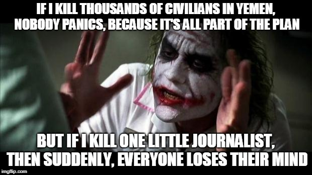 Joker Mind Loss | IF I KILL THOUSANDS OF CIVILIANS IN YEMEN, NOBODY PANICS, BECAUSE IT'S ALL PART OF THE PLAN BUT IF I KILL ONE LITTLE JOURNALIST, THEN SUDDEN | image tagged in joker mind loss,AdviceAnimals | made w/ Imgflip meme maker