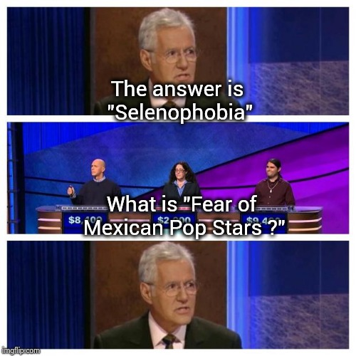 "Borrowed from a YouTube video | The answer is ""Selenophobia"" What is ""Fear of Mexican Pop Stars ?"" 