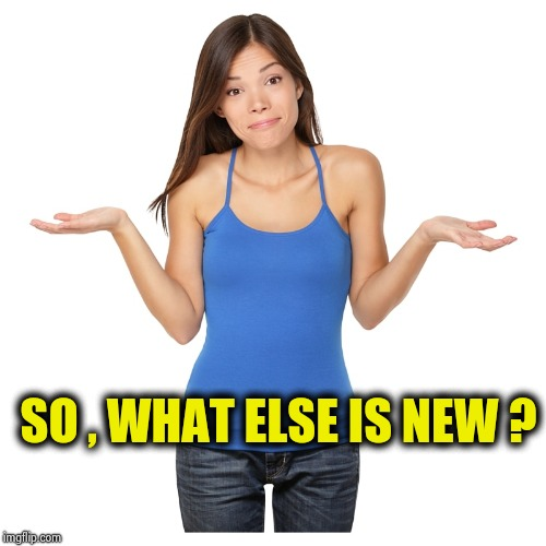 I don't know | SO , WHAT ELSE IS NEW ? | image tagged in i don't know | made w/ Imgflip meme maker
