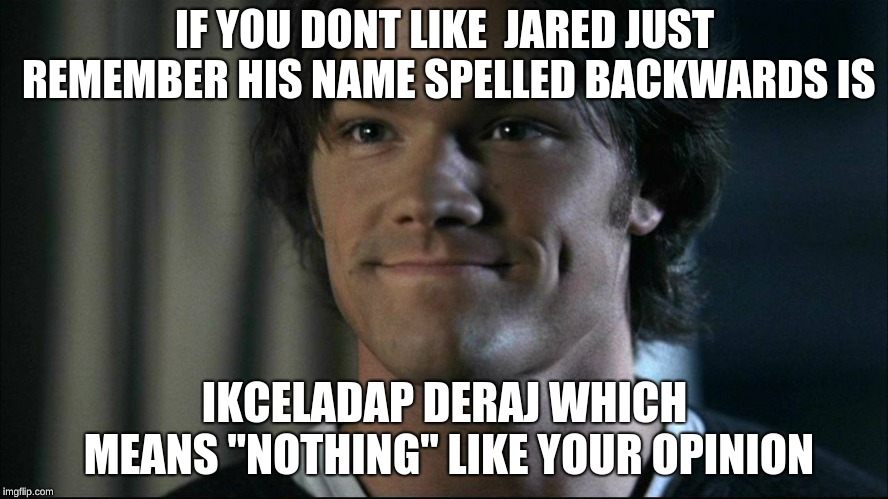 "Jared | IF YOU DONT LIKE  JARED JUST REMEMBER HIS NAME SPELLED BACKWARDS IS IKCELADAP DERAJ WHICH MEANS ""NOTHING"" LIKE YOUR OPINION 