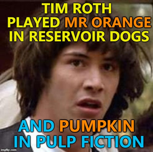 It's almost as if Tarantino had a plan... :) | TIM ROTH PLAYED MR ORANGE IN RESERVOIR DOGS AND PUMPKIN IN PULP FICTION MR ORANGE PUMPKIN | image tagged in memes,conspiracy keanu,reservoir dogs,pulp fiction,tim roth,coincidence | made w/ Imgflip meme maker
