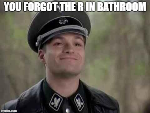 grammar nazi | YOU FORGOT THE R IN BATHROOM | image tagged in grammar nazi | made w/ Imgflip meme maker