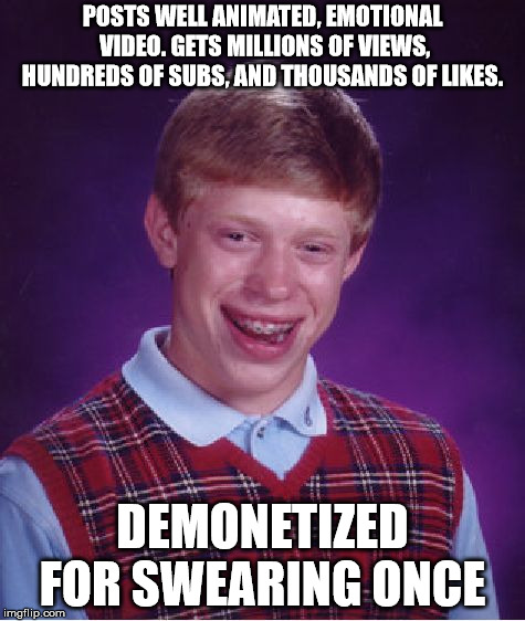 Youtube at its finest | POSTS WELL ANIMATED, EMOTIONAL VIDEO. GETS MILLIONS OF VIEWS, HUNDREDS OF SUBS, AND THOUSANDS OF LIKES. DEMONETIZED FOR SWEARING ONCE | image tagged in memes,bad luck brian,too real,youtube,youtube at its finest | made w/ Imgflip meme maker