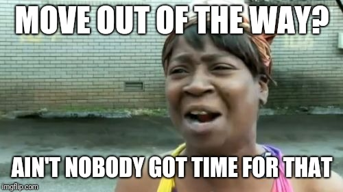Aint Nobody Got Time For That Meme | MOVE OUT OF THE WAY? AIN'T NOBODY GOT TIME FOR THAT | image tagged in memes,aint nobody got time for that | made w/ Imgflip meme maker