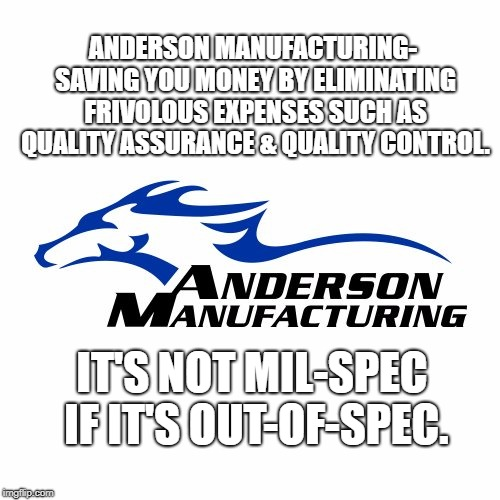 You get what you pay for. | ANDERSON MANUFACTURING- SAVING YOU MONEY BY ELIMINATING FRIVOLOUS EXPENSES SUCH AS QUALITY ASSURANCE & QUALITY CONTROL. IT'S NOT MIL-SPEC IF | image tagged in fail | made w/ Imgflip meme maker