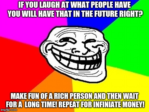 Troll Face Colored | IF YOU LAUGH AT WHAT PEOPLE HAVE YOU WILL HAVE THAT IN THE FUTURE RIGHT? MAKE FUN OF A RICH PERSON AND THEN WAIT FOR A  LONG TIME! REPEAT FO | image tagged in memes,troll face colored | made w/ Imgflip meme maker