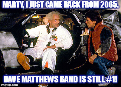 DMB IS #1 IN 2065! | MARTY, I JUST CAME BACK FROM 2065. DAVE MATTHEWS BAND IS STILL #1! | image tagged in dmb,dave matthews band,back to the future,marty mcfly,doc brown,delorean | made w/ Imgflip meme maker