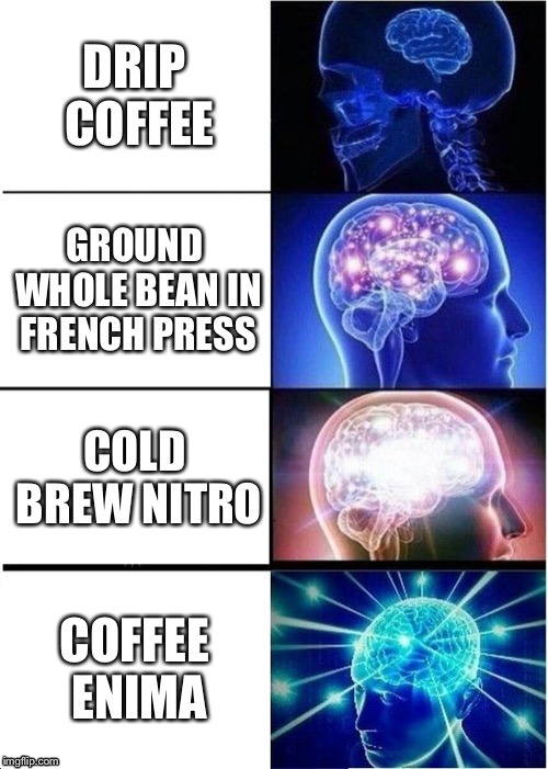 I run on coffee, but I haven't took it to this extreme... | DRIP COFFEE GROUND WHOLE BEAN IN FRENCH PRESS COLD BREW NITRO COFFEE ENIMA | image tagged in memes,expanding brain | made w/ Imgflip meme maker