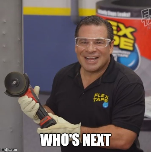 Phil Swift Flex Tape | WHO'S NEXT | image tagged in phil swift flex tape | made w/ Imgflip meme maker