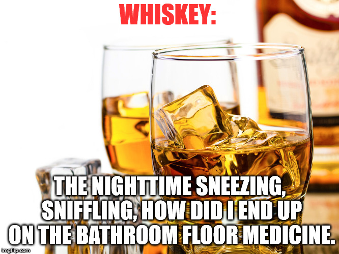 Good Whiskey | WHISKEY: THE NIGHTTIME SNEEZING, SNIFFLING, HOW DID I END UP ON THE BATHROOM FLOOR MEDICINE. | image tagged in good whiskey | made w/ Imgflip meme maker