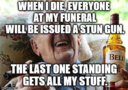 I sure hope it will be worth it. | WHEN I DIE, EVERYONE AT MY FUNERAL WILL BE ISSUED A STUN GUN. THE LAST ONE STANDING GETS ALL MY STUFF. | image tagged in old man drinking and smoking | made w/ Imgflip meme maker