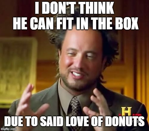 Ancient Aliens Meme | I DON'T THINK HE CAN FIT IN THE BOX DUE TO SAID LOVE OF DONUTS | image tagged in memes,ancient aliens | made w/ Imgflip meme maker