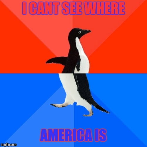 Socially Awesome Awkward Penguin | I CANT SEE WHERE AMERICA IS | image tagged in memes,socially awesome awkward penguin | made w/ Imgflip meme maker