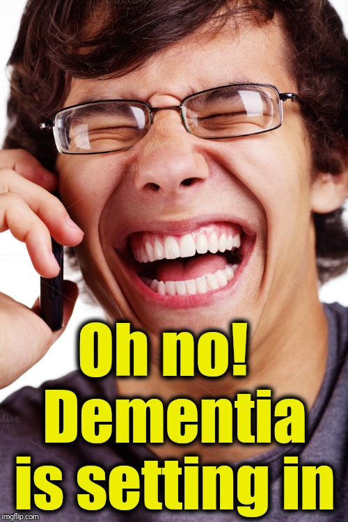 LOL | Oh no!  Dementia is setting in | image tagged in lol | made w/ Imgflip meme maker