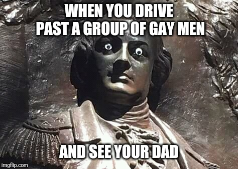 WHEN YOU DRIVE PAST A GROUP OF GAY MEN AND SEE YOUR DAD | image tagged in eyes | made w/ Imgflip meme maker