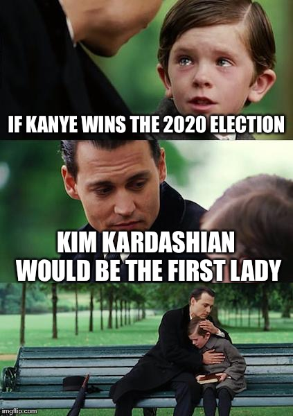 Finding Neverland | IF KANYE WINS THE 2020 ELECTION KIM KARDASHIAN WOULD BE THE FIRST LADY | image tagged in memes,finding neverland | made w/ Imgflip meme maker