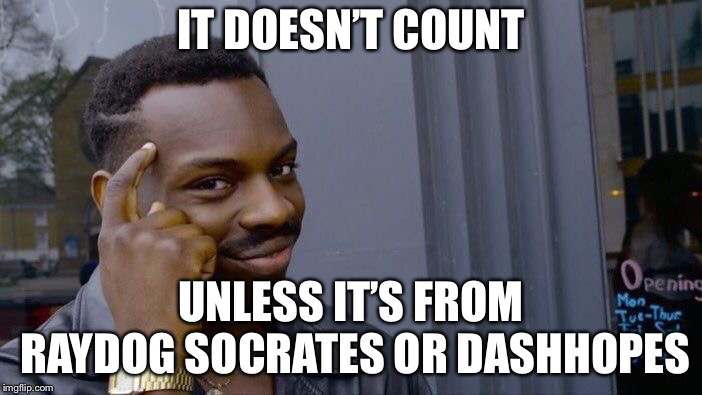 Roll Safe Think About It Meme | IT DOESN'T COUNT UNLESS IT'S FROM RAYDOG SOCRATES OR DASHHOPES | image tagged in memes,roll safe think about it | made w/ Imgflip meme maker
