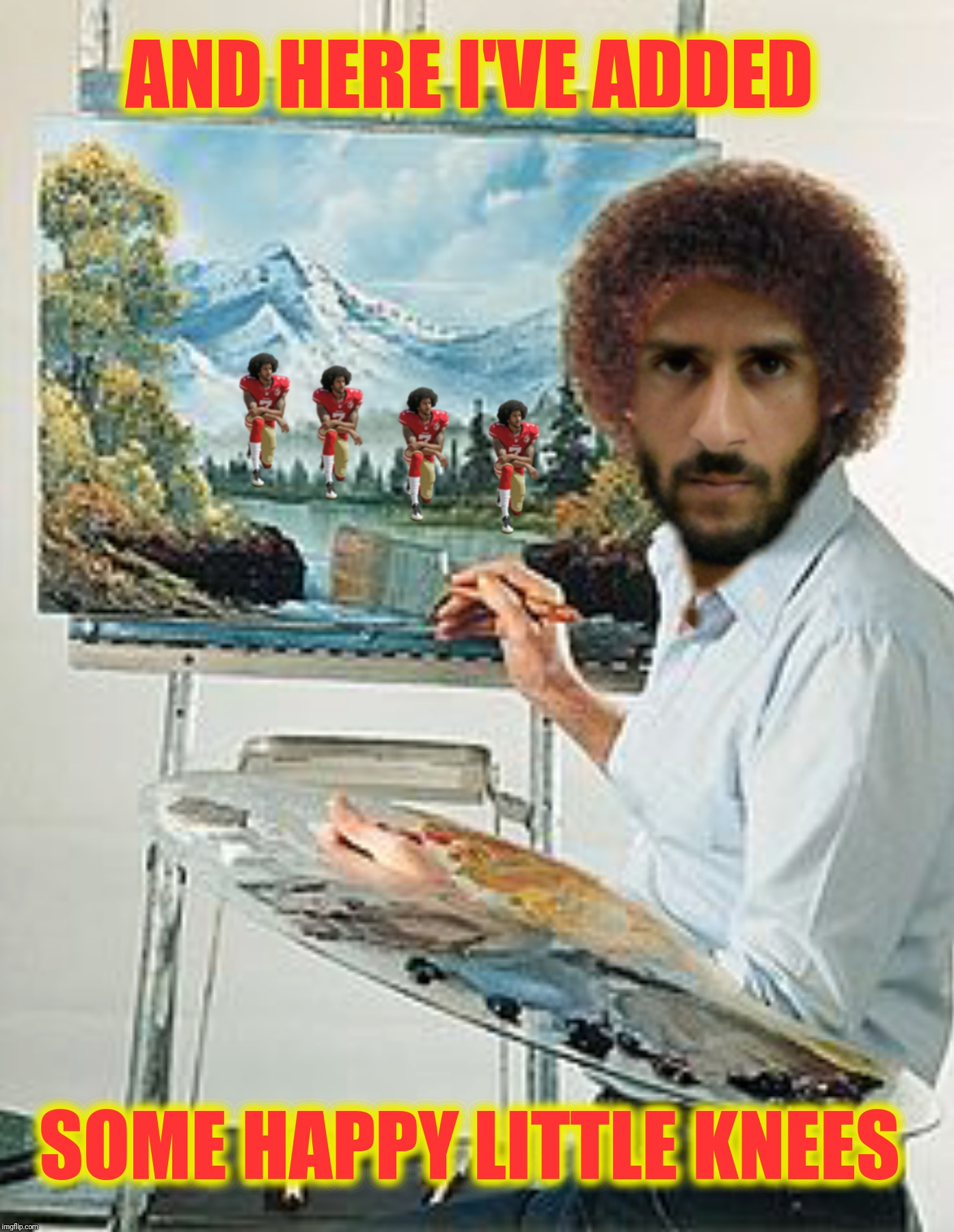 Bad Photoshop Sunday presents:  Kaepy little knees | AND HERE I'VE ADDED SOME HAPPY LITTLE KNEES | image tagged in bad photoshop sunday,bob ross,colin kaepernick,happy little trees,happy little knees | made w/ Imgflip meme maker