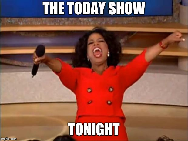 Oprah You Get A | THE TODAY SHOW TONIGHT | image tagged in memes,oprah you get a | made w/ Imgflip meme maker