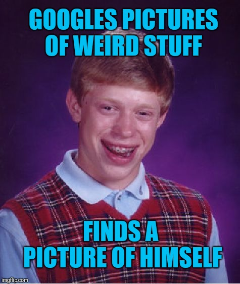 Bad Luck Brian | GOOGLES PICTURES OF WEIRD STUFF FINDS A PICTURE OF HIMSELF | image tagged in memes,bad luck brian,google yourself,weird photo of the day,funny,google images | made w/ Imgflip meme maker