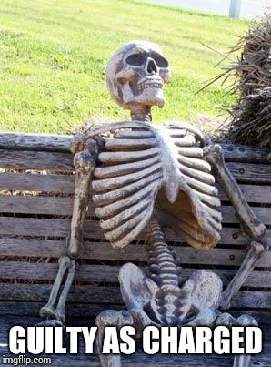 Waiting Skeleton Meme | GUILTY AS CHARGED | image tagged in memes,waiting skeleton | made w/ Imgflip meme maker