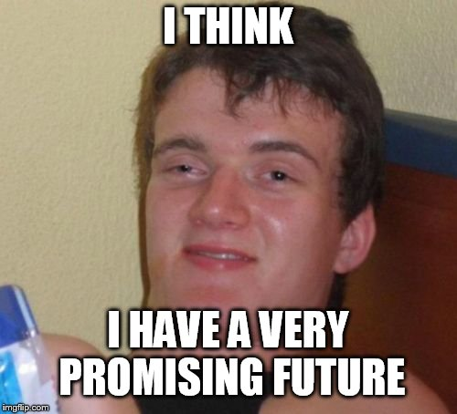 10 Guy Meme | I THINK I HAVE A VERY PROMISING FUTURE | image tagged in memes,10 guy | made w/ Imgflip meme maker