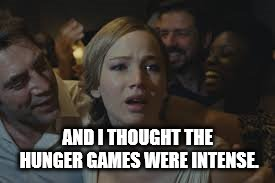 mother! meme |  AND I THOUGHT THE HUNGER GAMES WERE INTENSE. | image tagged in the hunger games,jennifer lawrence,mother | made w/ Imgflip meme maker