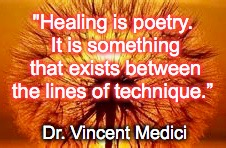 "Healing Is Poetry | ""Healing is poetry. It is something that exists between the lines of technique."" Dr. Vincent Medici 
