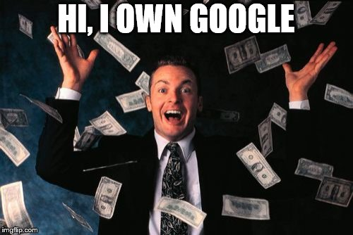 Money Man Meme | HI, I OWN GOOGLE | image tagged in memes,money man | made w/ Imgflip meme maker