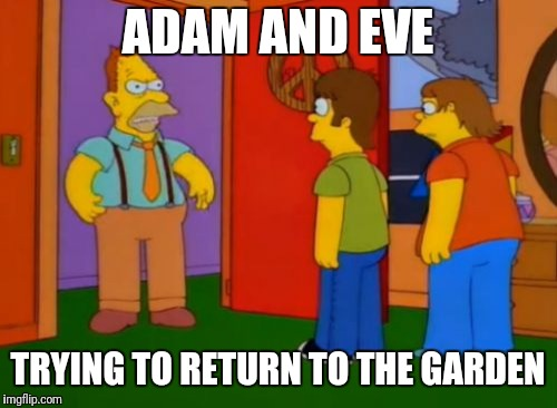 Simpsons Grandpa | ADAM AND EVE TRYING TO RETURN TO THE GARDEN | image tagged in memes,simpsons grandpa | made w/ Imgflip meme maker