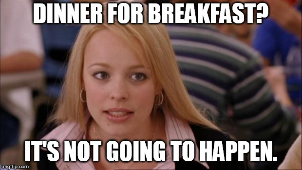 Its Not Going To Happen Meme | DINNER FOR BREAKFAST? IT'S NOT GOING TO HAPPEN. | image tagged in memes,its not going to happen | made w/ Imgflip meme maker