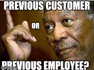 Morgan Freeman | PREVIOUS CUSTOMER PREVIOUS EMPLOYEE? OR | image tagged in morgan freeman | made w/ Imgflip meme maker
