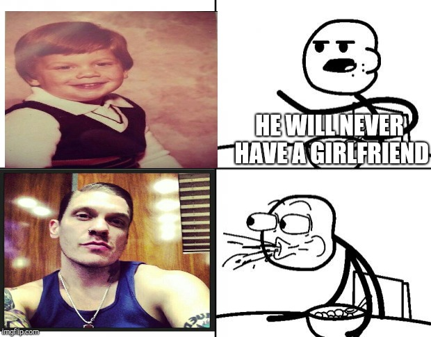 Blank Cereal Guy | HE WILL NEVER HAVE A GIRLFRIEND | image tagged in blank cereal guy | made w/ Imgflip meme maker
