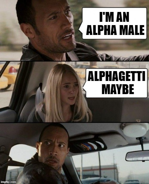 The Rock Driving Meme | I'M AN ALPHA MALE ALPHAGETTI MAYBE | image tagged in memes,the rock driving | made w/ Imgflip meme maker
