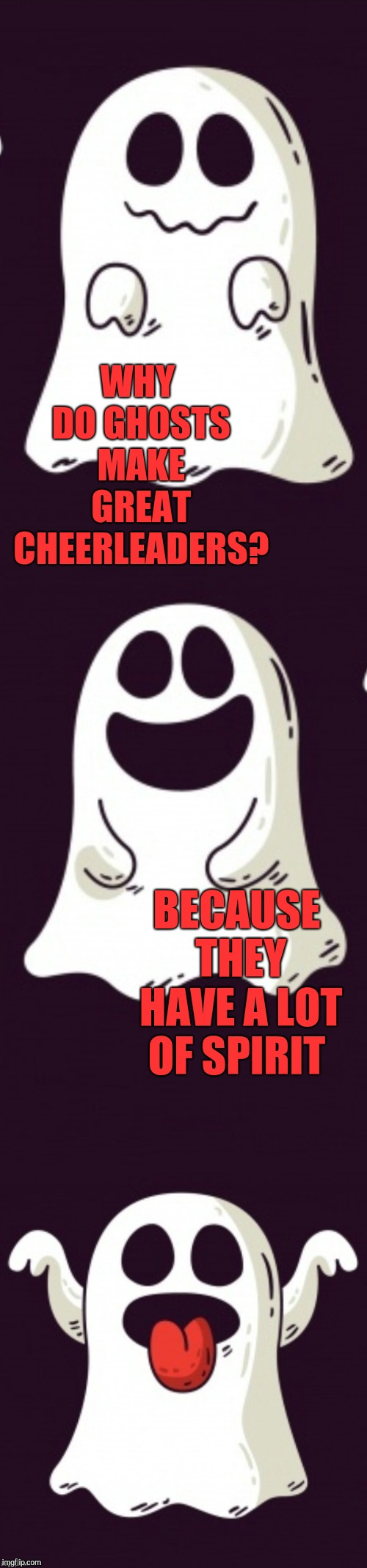 Ghost joke template | WHY DO GHOSTS MAKE GREAT CHEERLEADERS? BECAUSE THEY HAVE A LOT OF SPIRIT | image tagged in ghost joke template,halloween,ghosts,jbmemegeek,bad puns | made w/ Imgflip meme maker