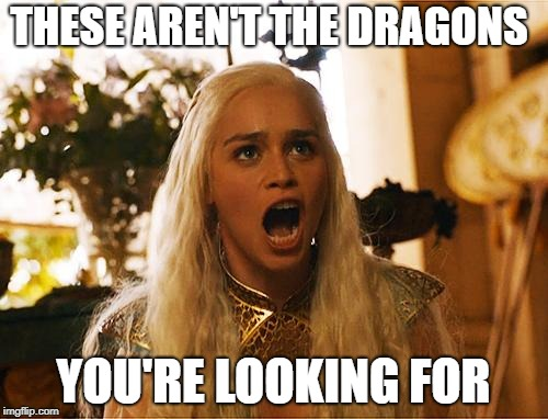 Where are my dragons | THESE AREN'T THE DRAGONS YOU'RE LOOKING FOR | image tagged in where are my dragons | made w/ Imgflip meme maker