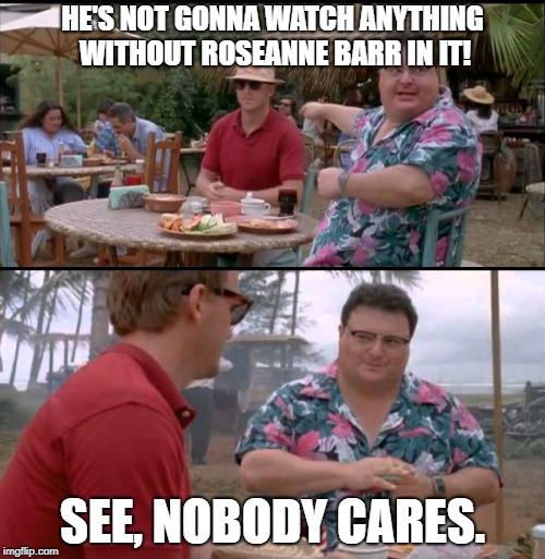 Dodgson Full |  HE'S NOT GONNA WATCH ANYTHING WITHOUT ROSEANNE BARR IN IT! SEE, NOBODY CARES. | image tagged in dodgson full | made w/ Imgflip meme maker