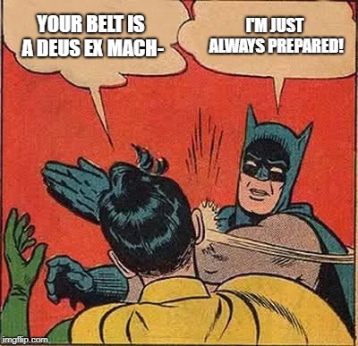 Prove to me that it's not | YOUR BELT IS A DEUS EX MACH- I'M JUST ALWAYS PREPARED! | image tagged in memes,batman slapping robin | made w/ Imgflip meme maker