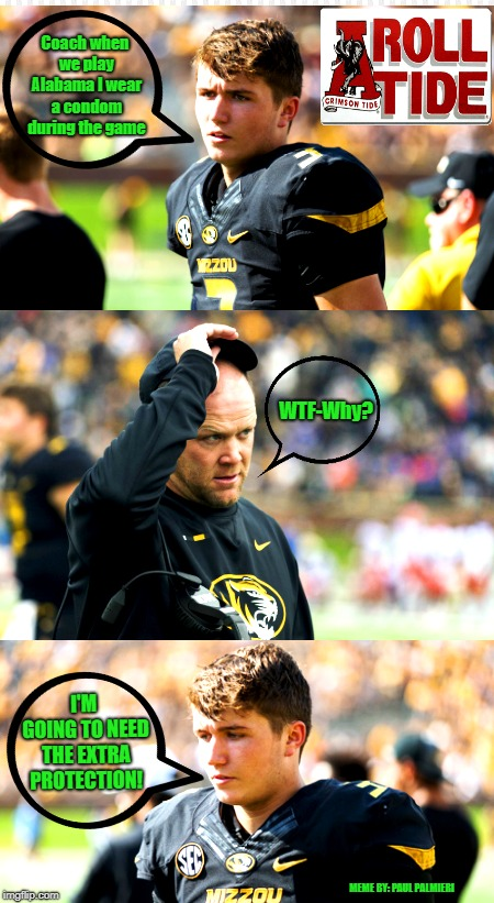 Alabama Crimson Tide vs. Missouri Tigers Drew Lock | Coach when we play Alabama I wear a condom during the game WTF-Why? I'M GOING TO NEED THE EXTRA PROTECTION! MEME BY: PAUL PALMIERI | image tagged in alabama crimson tide,missouri tigers,drew lock,funny memes,college football,football | made w/ Imgflip meme maker