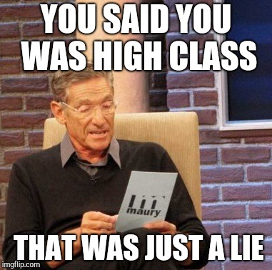 And you've never caught a rabbit either... | YOU SAID YOU WAS HIGH CLASS THAT WAS JUST A LIE | image tagged in memes,maury lie detector,elvis | made w/ Imgflip meme maker