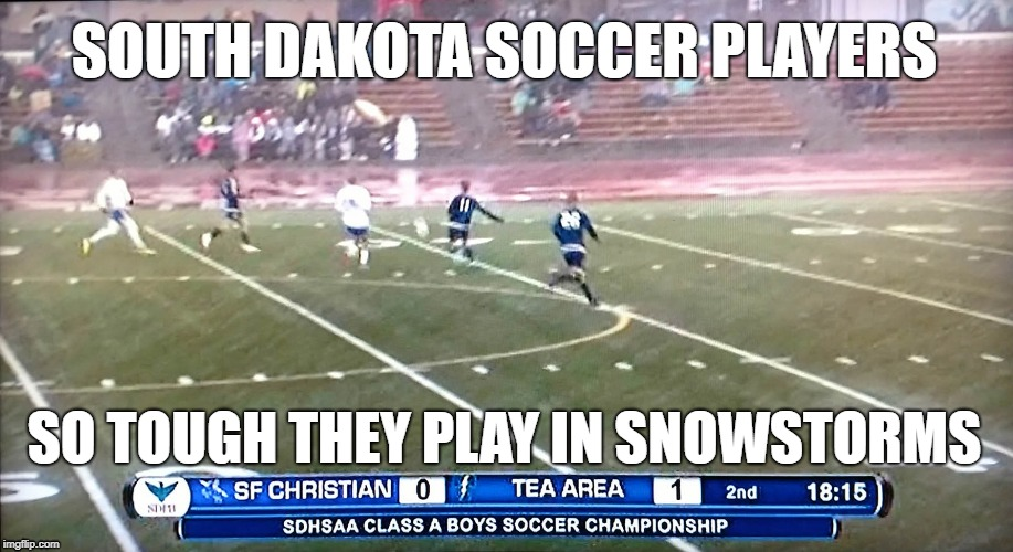 SOUTH DAKOTA SOCCER PLAYERS SO TOUGH THEY PLAY IN SNOWSTORMS | image tagged in south dakota,soccer,snowstorm | made w/ Imgflip meme maker