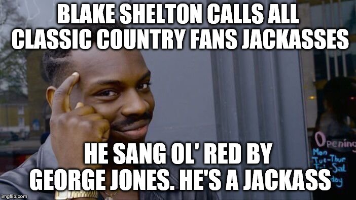 Roll Safe Think About It | BLAKE SHELTON CALLS ALL CLASSIC COUNTRY FANS JACKASSES HE SANG OL' RED BY GEORGE JONES. HE'S A JACKASS | image tagged in memes,roll safe think about it | made w/ Imgflip meme maker