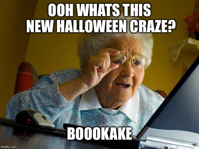 Kinky Halloween | OOH WHATS THIS NEW HALLOWEEN CRAZE? BOOOKAKE | image tagged in memes,grandma finds the internet,sex,funny,halloween,spooky | made w/ Imgflip meme maker