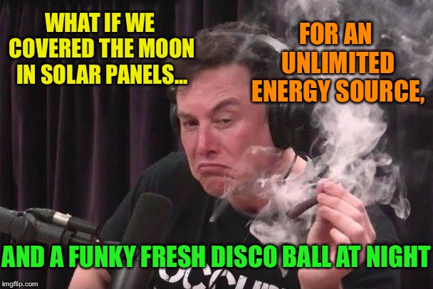 Elon Brainstormin' with a blunt | WHAT IF WE COVERED THE MOON IN SOLAR PANELS... AND A FUNKY FRESH DISCO BALL AT NIGHT FOR AN UNLIMITED ENERGY SOURCE, | image tagged in elon blunt,elon musk smoking a joint,moon,solar power,disco,ball | made w/ Imgflip meme maker