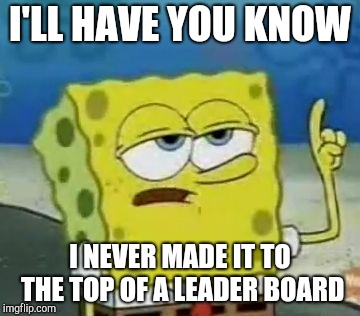 Ill Have You Know Spongebob Meme | I'LL HAVE YOU KNOW I NEVER MADE IT TO THE TOP OF A LEADER BOARD | image tagged in memes,ill have you know spongebob | made w/ Imgflip meme maker
