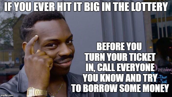 With Mega millions up so high, just a thought. | IF YOU EVER HIT IT BIG IN THE LOTTERY BEFORE YOU TURN YOUR TICKET IN, CALL EVERYONE YOU KNOW AND TRY TO BORROW SOME MONEY | image tagged in memes,roll safe think about it,lottery,money,friends,random | made w/ Imgflip meme maker