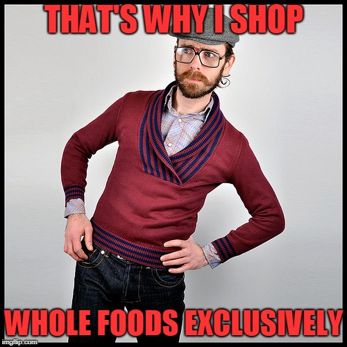 THAT'S WHY I SHOP WHOLE FOODS EXCLUSIVELY | made w/ Imgflip meme maker