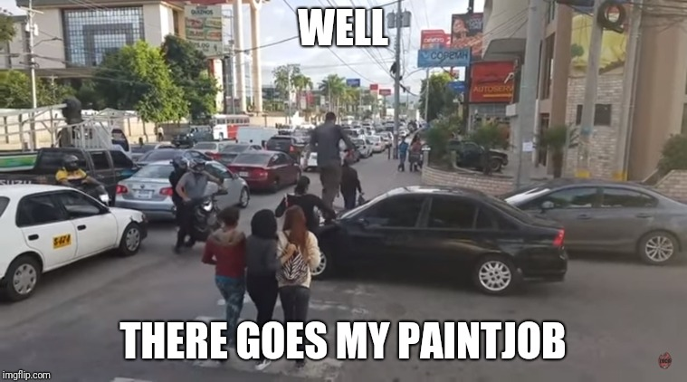 WELL THERE GOES MY PAINTJOB | image tagged in funny | made w/ Imgflip meme maker
